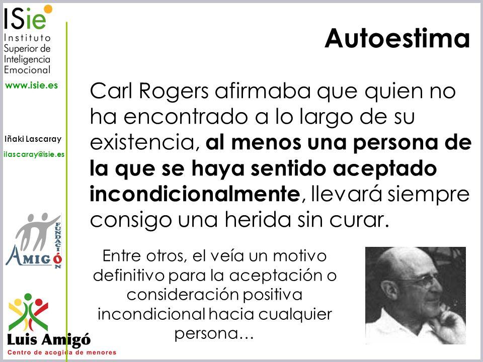 Iñaki Lascaray ilascaray@isie.es www.isie.es Autoestima Carl Rogers afirmaba que quien no ha encontrado a lo largo de su existencia, al menos una pers
