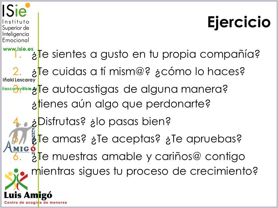 Iñaki Lascaray ilascaray@isie.es www.isie.es Ejercicio 1.¿Te sientes a gusto en tu propia compañía? 2.¿Te cuidas a tí mism@? ¿cómo lo haces? 3.¿Te aut