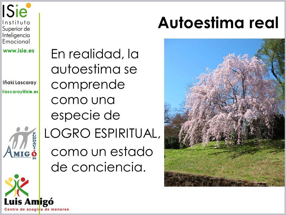 Iñaki Lascaray ilascaray@isie.es www.isie.es Autoestima real En realidad, la autoestima se comprende como una especie de LOGRO ESPIRITUAL, como un est