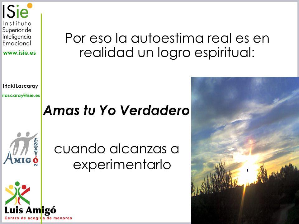 Iñaki Lascaray ilascaray@isie.es www.isie.es Amas tu Yo Verdadero cuando alcanzas a experimentarlo Por eso la autoestima real es en realidad un logro
