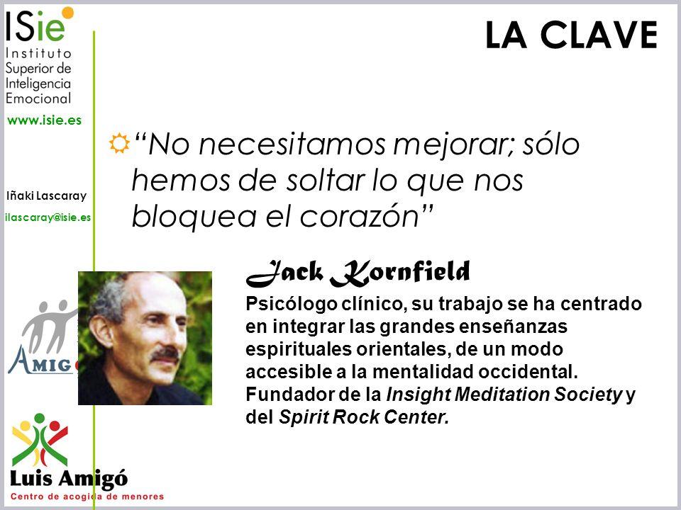 Iñaki Lascaray ilascaray@isie.es www.isie.es LA CLAVE No necesitamos mejorar; sólo hemos de soltar lo que nos bloquea el corazón Jack Kornfield Psicól