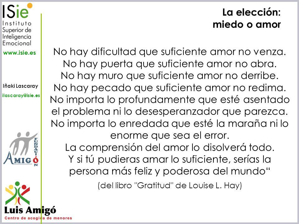 Iñaki Lascaray ilascaray@isie.es www.isie.es La elección: miedo o amor No hay dificultad que suficiente amor no venza. No hay puerta que suficiente am