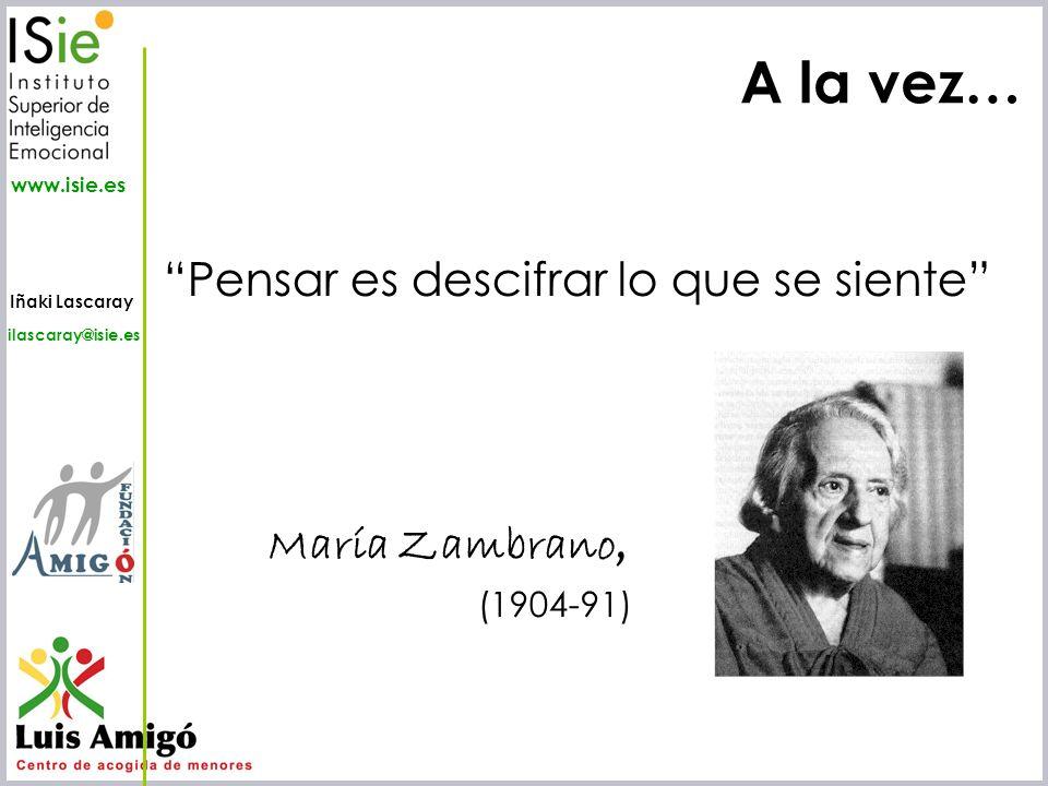 Iñaki Lascaray ilascaray@isie.es www.isie.es A la vez… Pensar es descifrar lo que se siente María Zambrano, (1904-91)