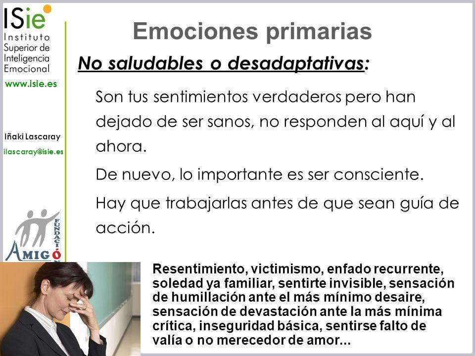 Iñaki Lascaray ilascaray@isie.es www.isie.es No saludables o desadaptativas: Son tus sentimientos verdaderos pero han dejado de ser sanos, no responde