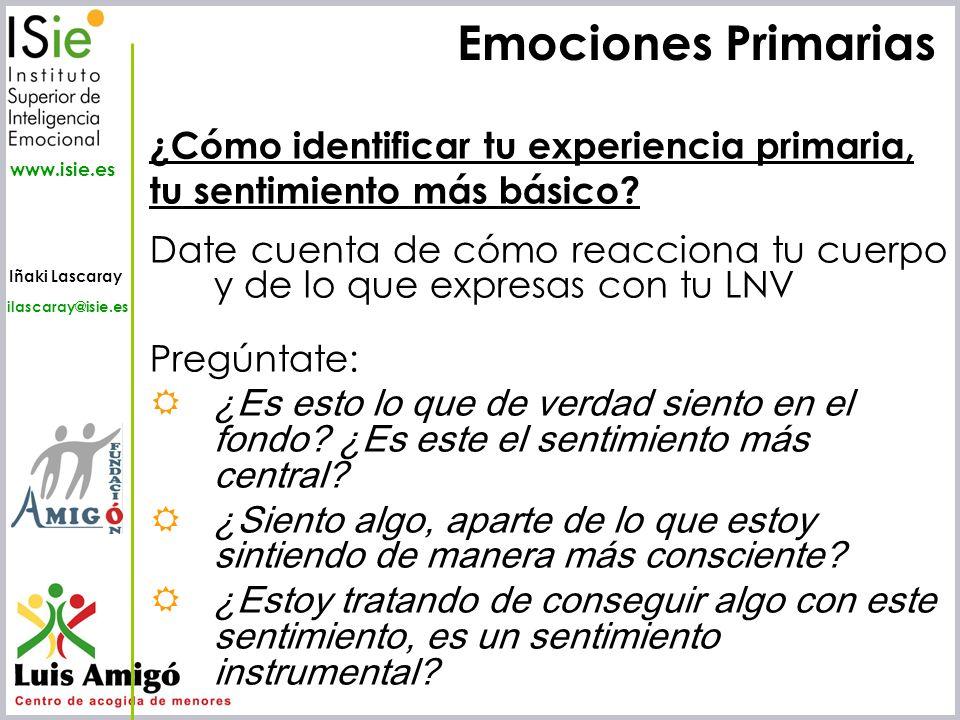 Iñaki Lascaray ilascaray@isie.es www.isie.es Emociones Primarias ¿Cómo identificar tu experiencia primaria, tu sentimiento más básico? Date cuenta de