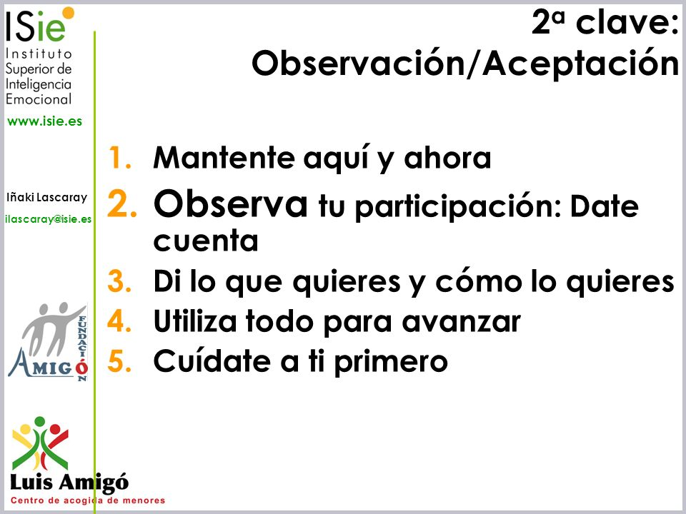 Iñaki Lascaray ilascaray@isie.es www.isie.es 2 a clave: Observación/Aceptación 1.Mantente aquí y ahora 2.Observa tu participación: Date cuenta 3.Di lo