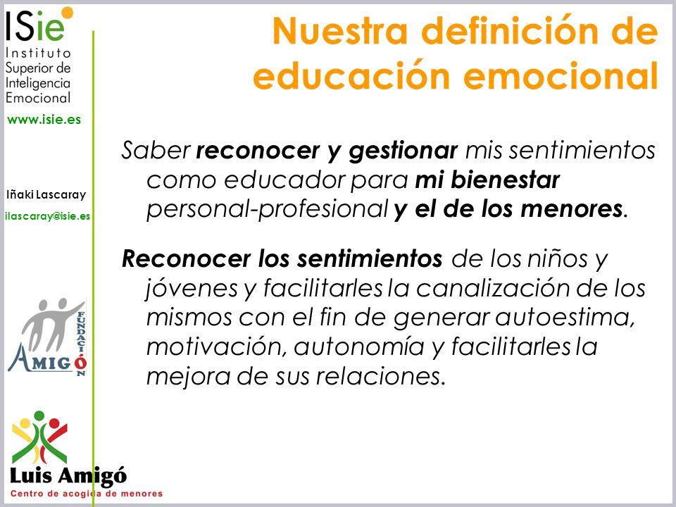 Iñaki Lascaray ilascaray@isie.es www.isie.es Nuestra definición de educación emocional Saber reconocer y gestionar mis sentimientos como educador para
