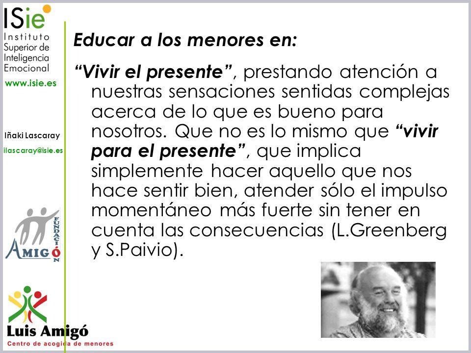 Iñaki Lascaray ilascaray@isie.es www.isie.es Educar a los menores en: Vivir el presente, prestando atención a nuestras sensaciones sentidas complejas
