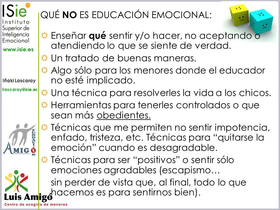 Iñaki Lascaray ilascaray@isie.es www.isie.es QUÉ NO ES EDUCACIÓN EMOCIONAL: Enseñar qué sentir y/o hacer, no aceptando o atendiendo lo que se siente d