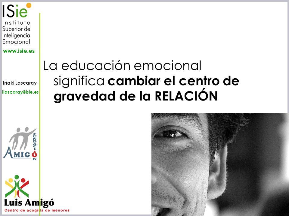 Iñaki Lascaray ilascaray@isie.es www.isie.es La educación emocional significa cambiar el centro de gravedad de la RELACIÓN