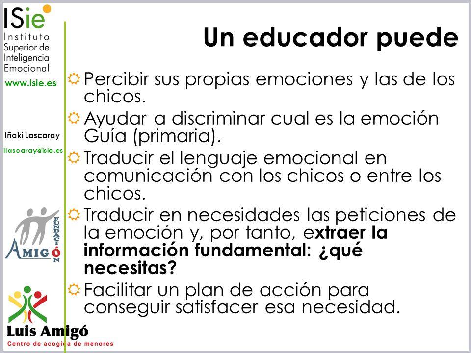 Iñaki Lascaray ilascaray@isie.es www.isie.es Un educador puede Percibir sus propias emociones y las de los chicos. Ayudar a discriminar cual es la emo