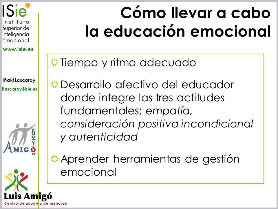 Iñaki Lascaray ilascaray@isie.es www.isie.es Cómo llevar a cabo la educación emocional Tiempo y ritmo adecuado Desarrollo afectivo del educador donde