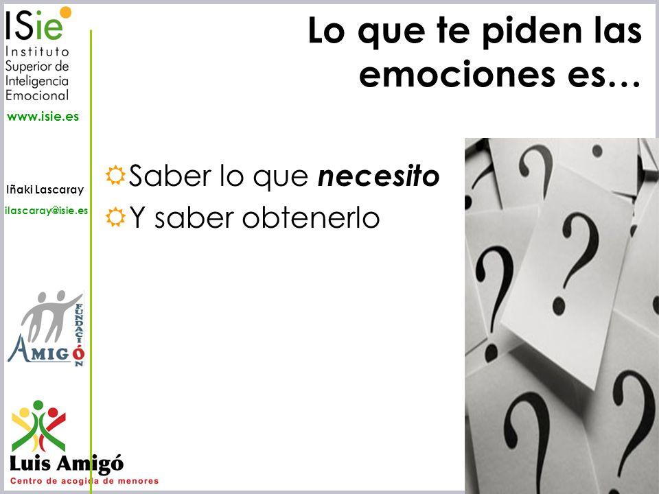 Iñaki Lascaray ilascaray@isie.es www.isie.es Lo que te piden las emociones es… Saber lo que necesito Y saber obtenerlo