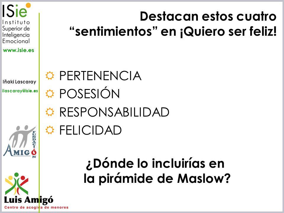Iñaki Lascaray ilascaray@isie.es www.isie.es Destacan estos cuatro sentimientos en ¡Quiero ser feliz! PERTENENCIA POSESIÓN RESPONSABILIDAD FELICIDAD ¿