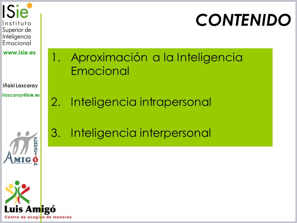 Iñaki Lascaray ilascaray@isie.es www.isie.es CONTENIDO 1.Aproximación a la Inteligencia Emocional 2.Inteligencia intrapersonal 3.Inteligencia interper