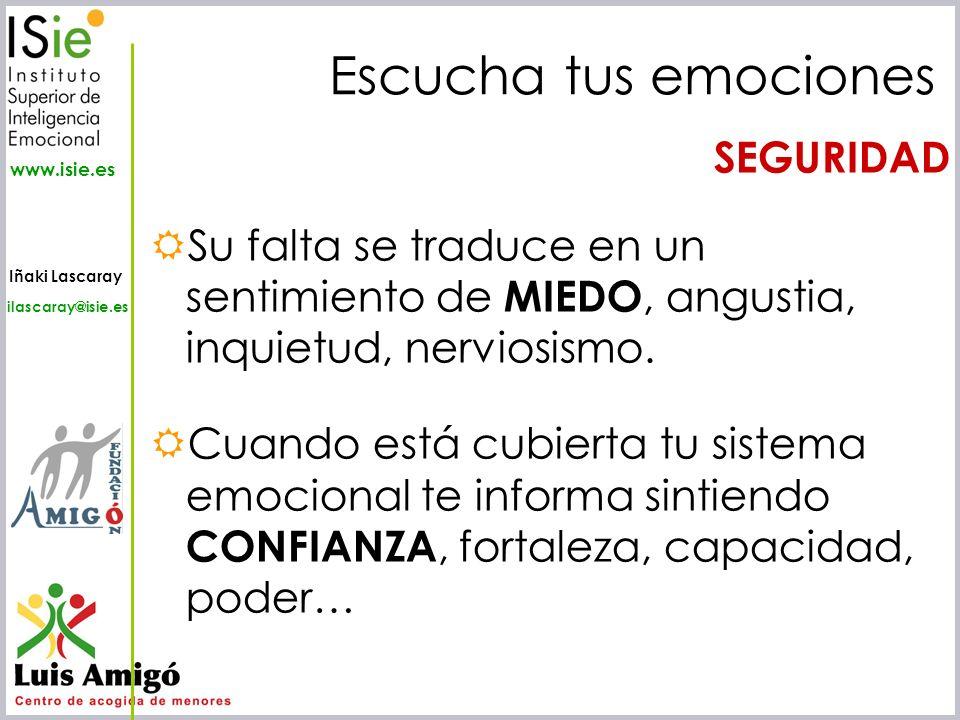 Iñaki Lascaray ilascaray@isie.es www.isie.es Escucha tus emociones SEGURIDAD Su falta se traduce en un sentimiento de MIEDO, angustia, inquietud, nerv