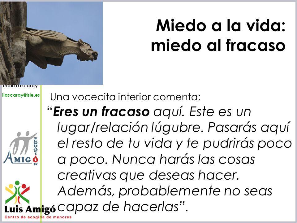 Iñaki Lascaray ilascaray@isie.es www.isie.es Miedo a la vida: miedo al fracaso Una vocecita interior comenta: Eres un fracaso aquí. Este es un lugar/r
