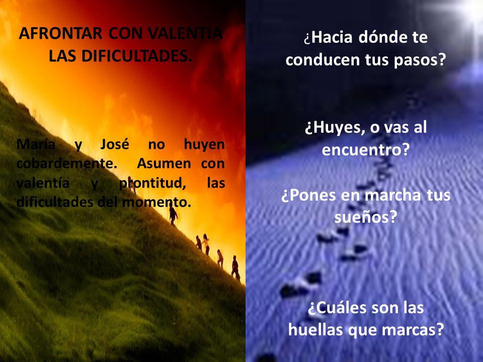 AFRONTAR CON VALENTIA LAS DIFICULTADES. María y José no huyen cobardemente. Asumen con valentía y prontitud, las dificultades del momento. ¿ Hacia dón