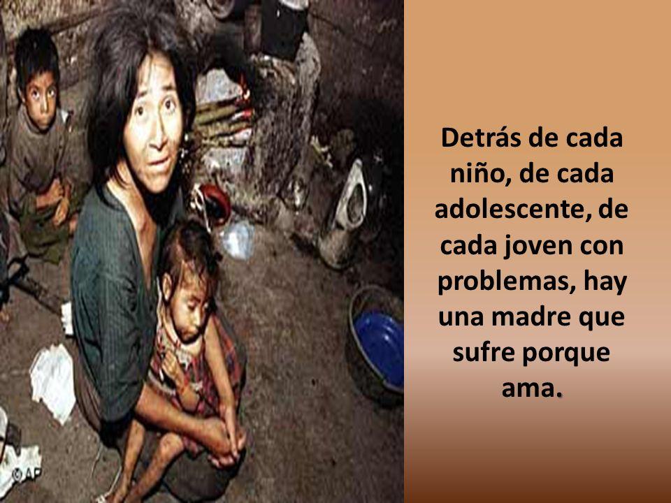 . Detrás de cada niño, de cada adolescente, de cada joven con problemas, hay una madre que sufre porque ama.