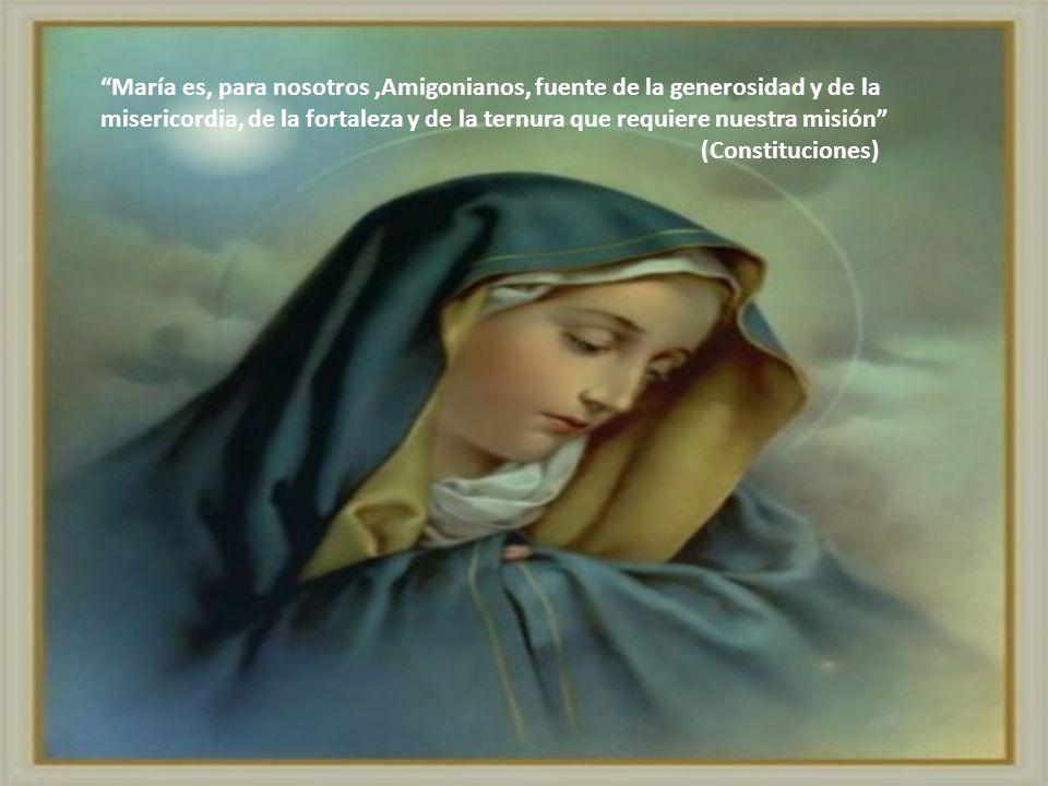 María es, para nosotros,Amigonianos, fuente de la generosidad y de la misericordia, de la fortaleza y de la ternura que requiere nuestra misión (Const
