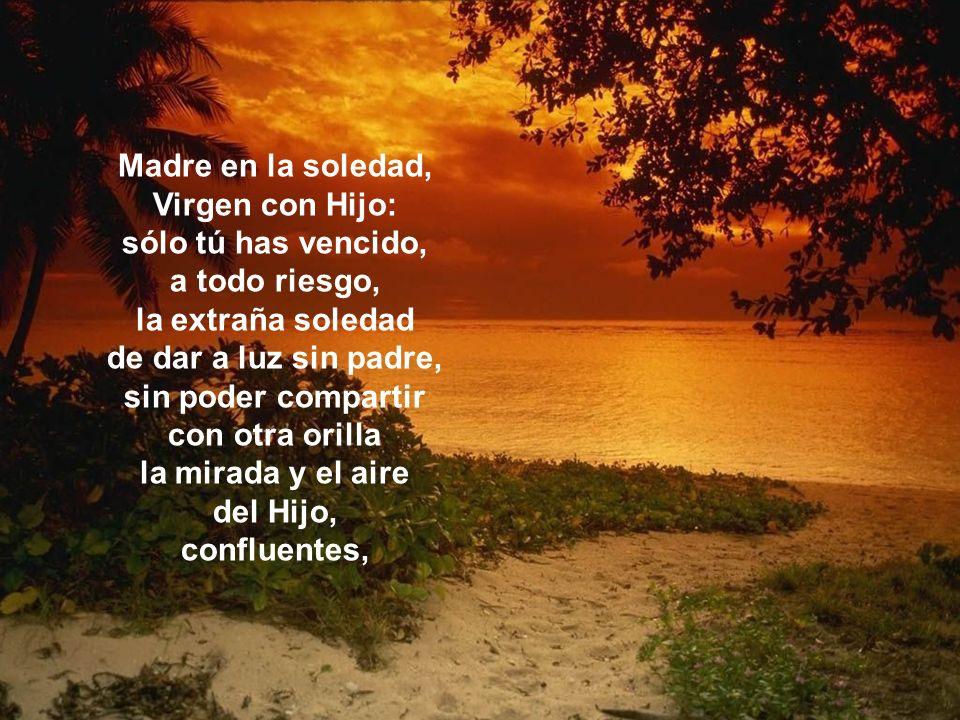 Madre en la soledad, Virgen con Hijo: sólo tú has vencido, a todo riesgo, la extraña soledad de dar a luz sin padre, sin poder compartir con otra orilla la mirada y el aire del Hijo, confluentes,