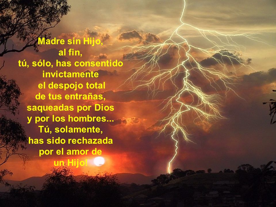 Madre sin Hijo, al fin, tú, sólo, has consentido invictamente el despojo total de tus entrañas, saqueadas por Dios y por los hombres...