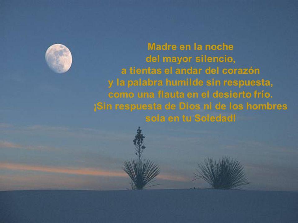 Madre en la noche del mayor silencio, a tientas el andar del corazón y la palabra humilde sin respuesta, como una flauta en el desierto frío.
