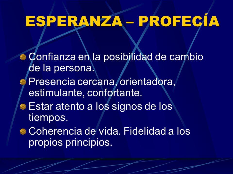 ESPERANZA – PROFECÍA Confianza en la posibilidad de cambio de la persona. Presencia cercana, orientadora, estimulante, confortante. Estar atento a los