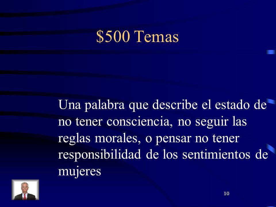 10 $500 Temas Una palabra que describe el estado de no tener consciencia, no seguir las reglas morales, o pensar no tener responsibilidad de los sentimientos de mujeres
