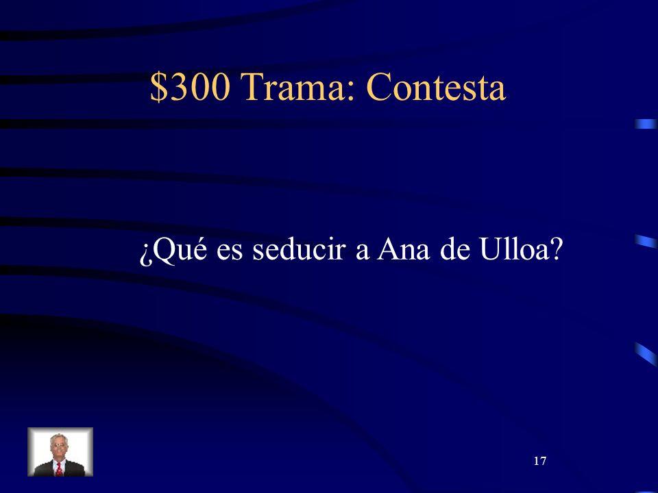17 $300 Trama: Contesta ¿Qué es seducir a Ana de Ulloa?