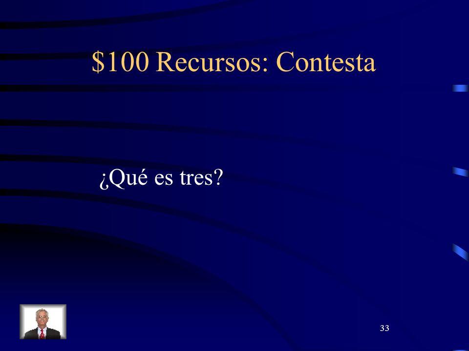 33 $100 Recursos: Contesta ¿Qué es tres