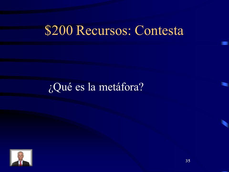 35 $200 Recursos: Contesta ¿Qué es la metáfora