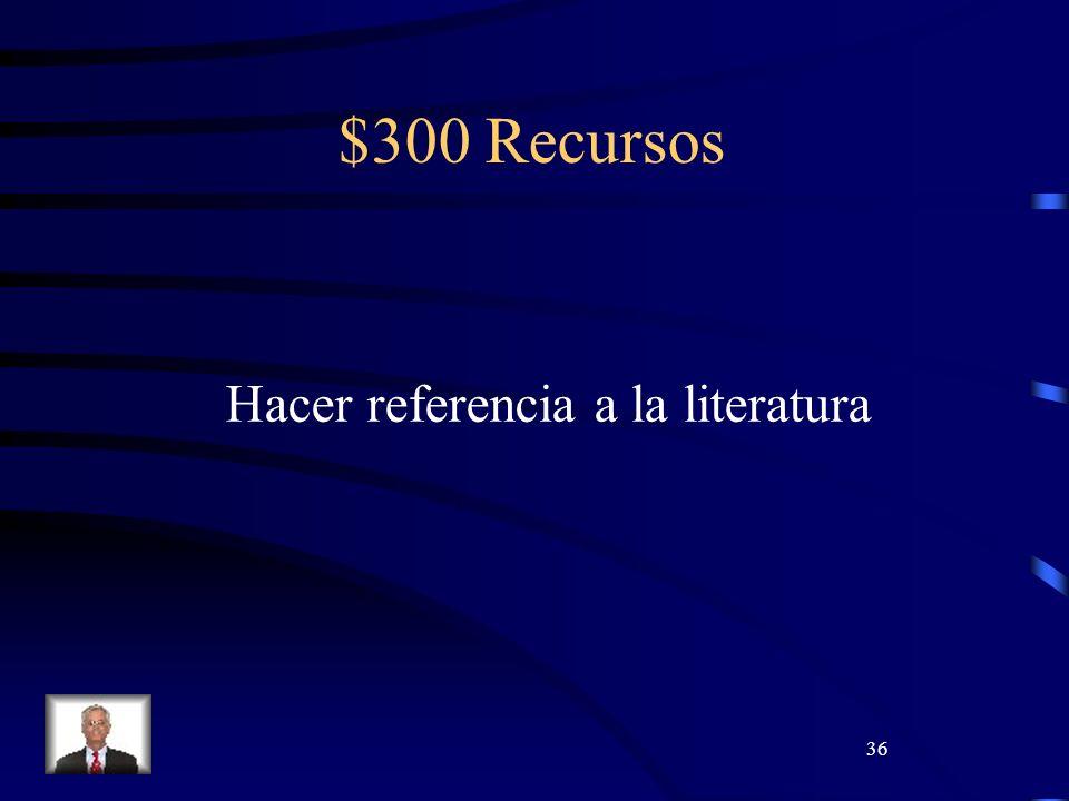 36 $300 Recursos Hacer referencia a la literatura