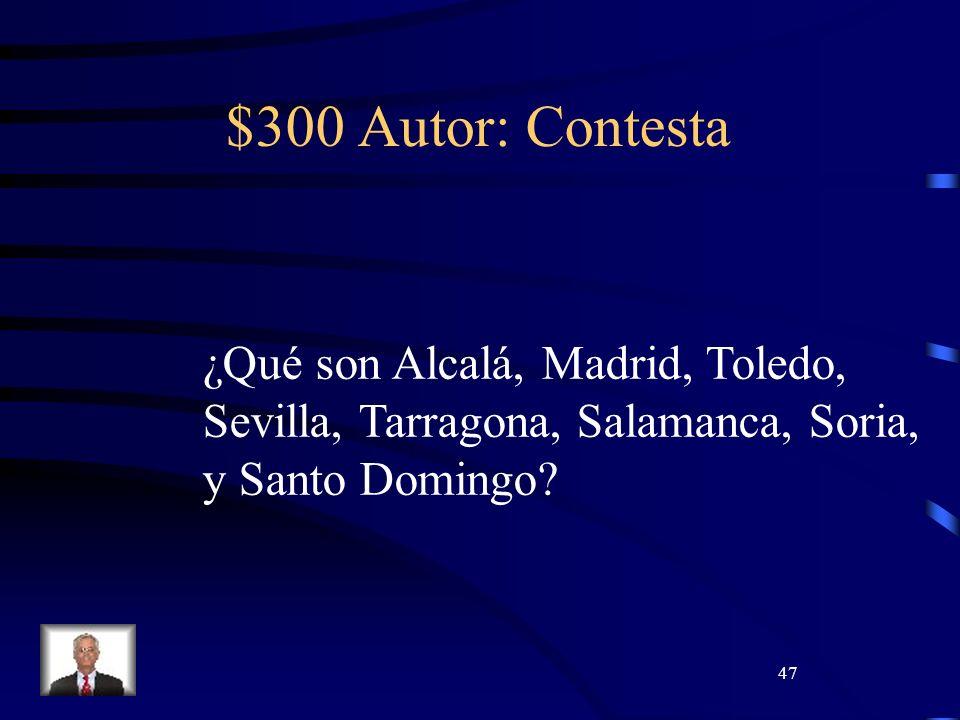 47 $300 Autor: Contesta ¿Qué son Alcalá, Madrid, Toledo, Sevilla, Tarragona, Salamanca, Soria, y Santo Domingo