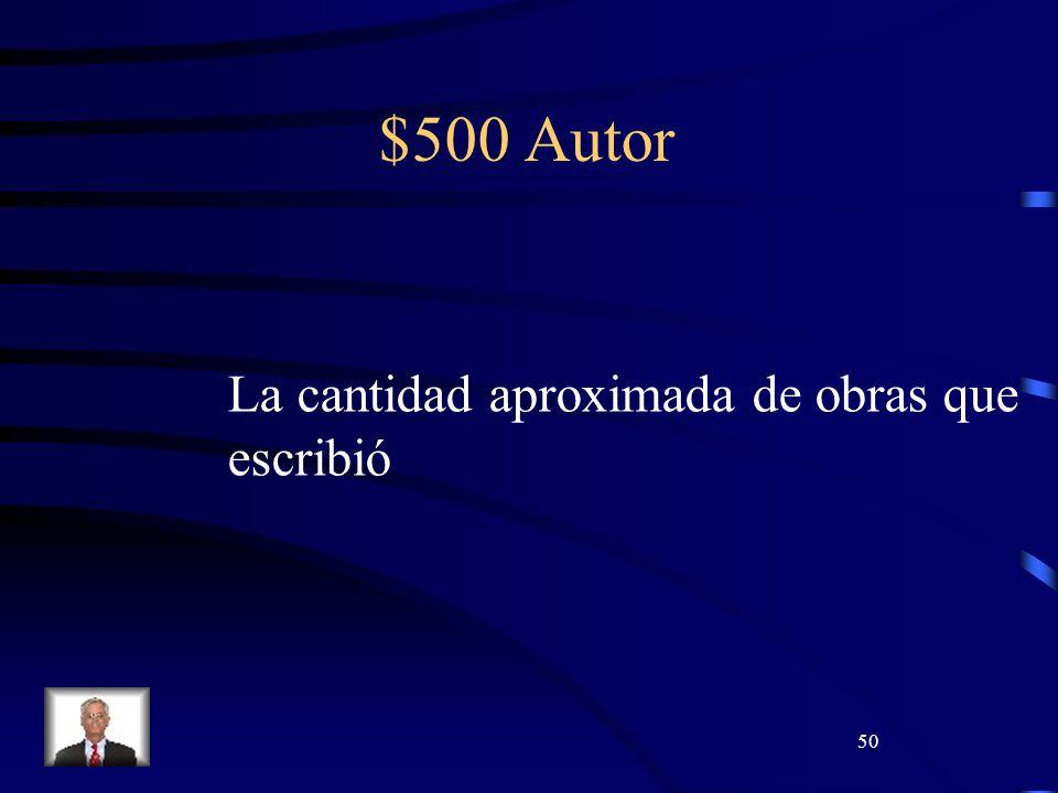 50 $500 Autor La cantidad aproximada de obras que escribió