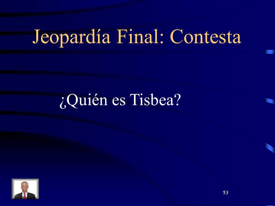 53 Jeopardía Final: Contesta ¿Quién es Tisbea?