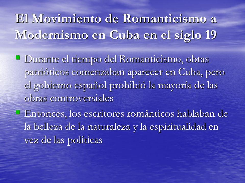 El Movimiento de Romanticismo a Modernismo en Cuba en el siglo 19 Durante el tiempo del Romanticismo, obras patrióticos comenzaban aparecer en Cuba, pero el gobierno español prohibió la mayoría de las obras controversiales Durante el tiempo del Romanticismo, obras patrióticos comenzaban aparecer en Cuba, pero el gobierno español prohibió la mayoría de las obras controversiales Entonces, los escritores románticos hablaban de la belleza de la naturaleza y la espiritualidad en vez de las políticas Entonces, los escritores románticos hablaban de la belleza de la naturaleza y la espiritualidad en vez de las políticas