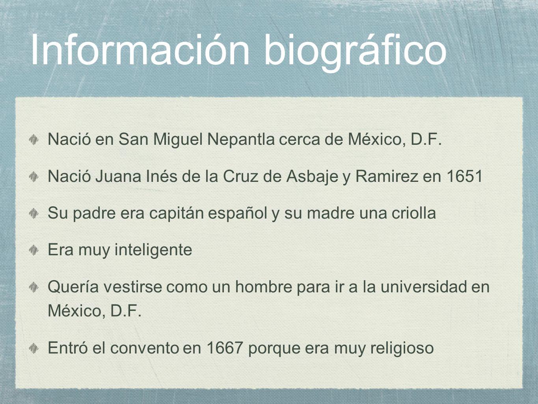 Información biográfico Nació en San Miguel Nepantla cerca de México, D.F. Nació Juana Inés de la Cruz de Asbaje y Ramirez en 1651 Su padre era capitán