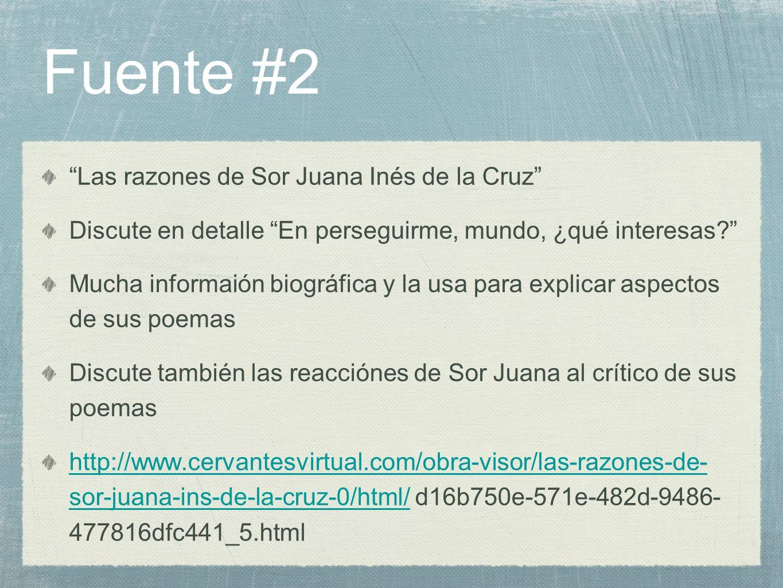 Fuente #2 Las razones de Sor Juana Inés de la Cruz Discute en detalle En perseguirme, mundo, ¿qué interesas? Mucha informaión biográfica y la usa para