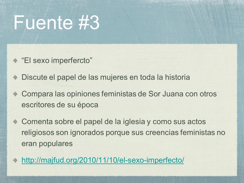 Fuente #3 El sexo imperfercto Discute el papel de las mujeres en toda la historia Compara las opiniones feministas de Sor Juana con otros escritores d