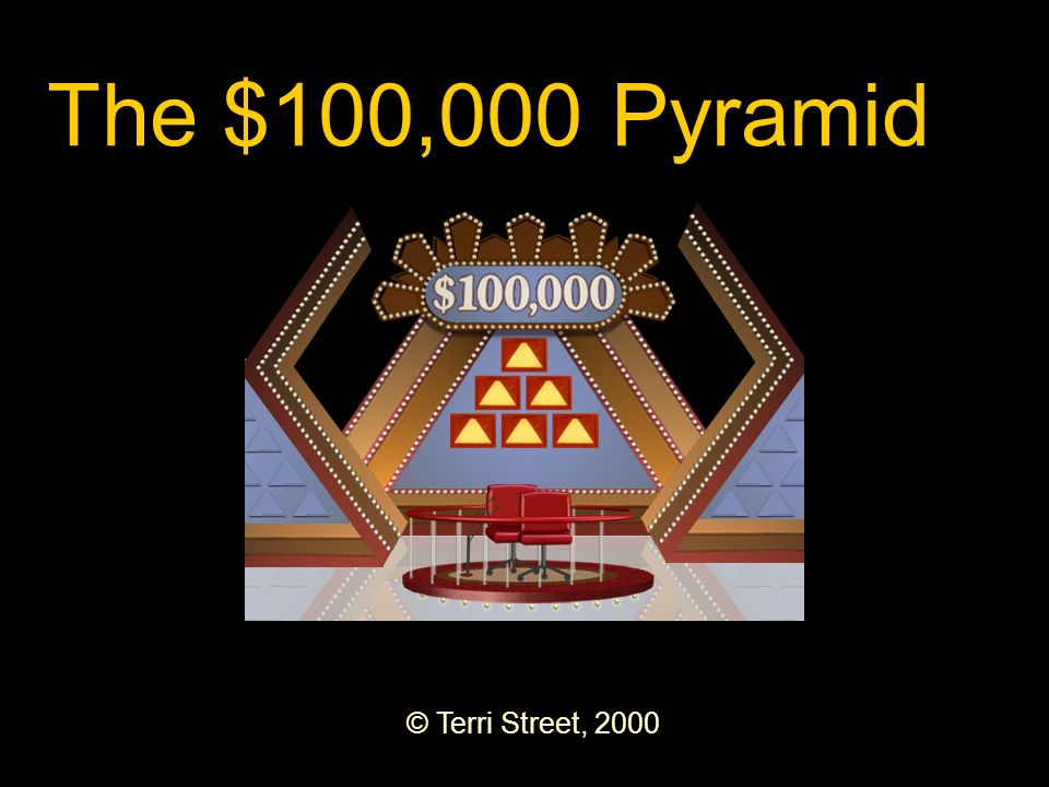 © Terri Street, 2000 The $100,000 Pyramid