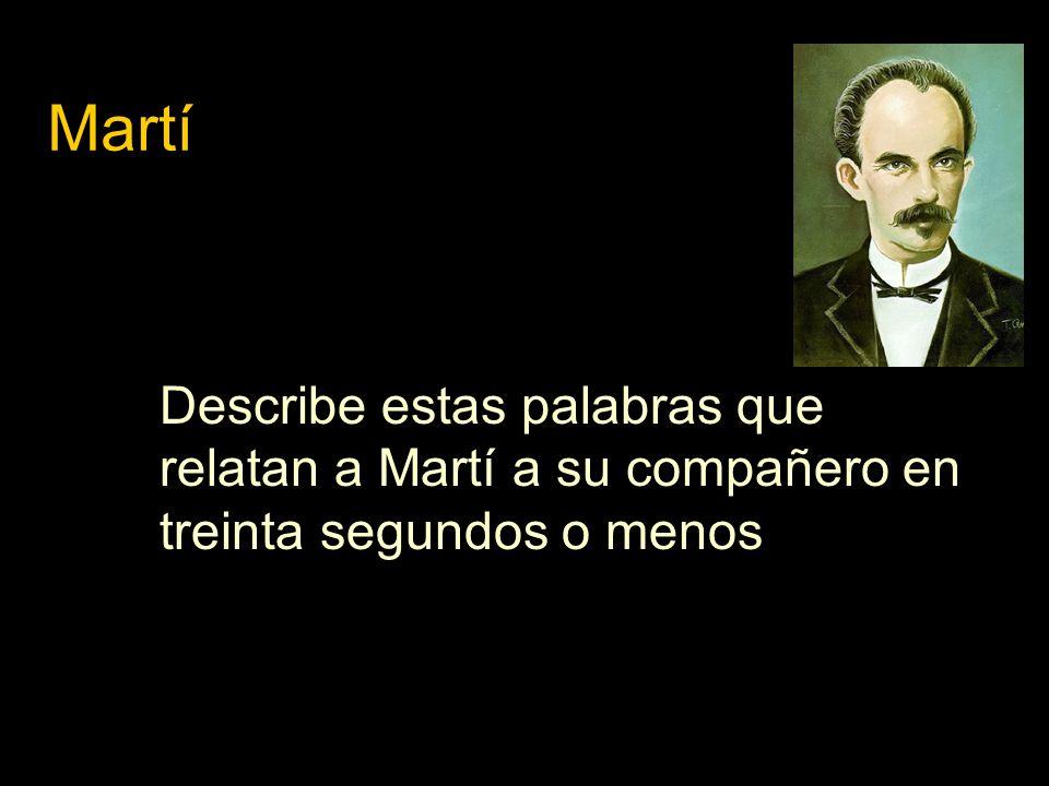 Describe estas palabras que relatan a Martí a su compañero en treinta segundos o menos