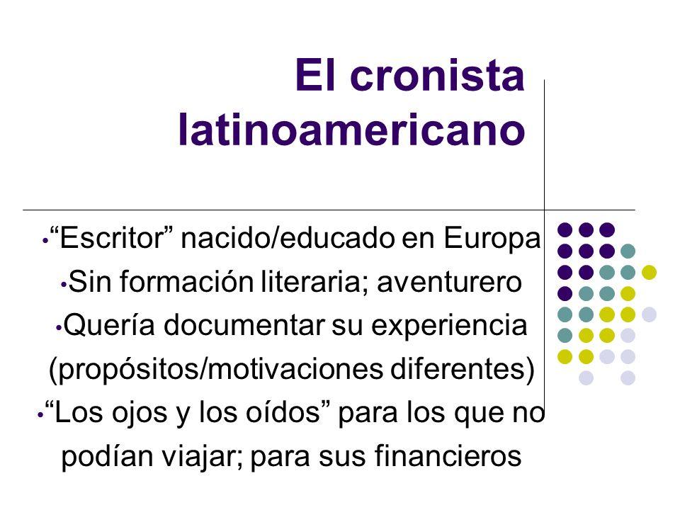 El cronista latinoamericano Escritor nacido/educado en Europa Sin formación literaria; aventurero Quería documentar su experiencia (propósitos/motivac