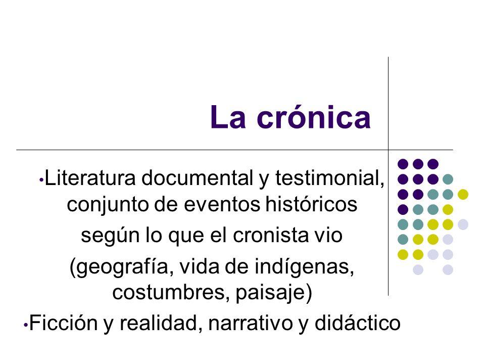 La crónica Literatura documental y testimonial, conjunto de eventos históricos según lo que el cronista vio (geografía, vida de indígenas, costumbres,