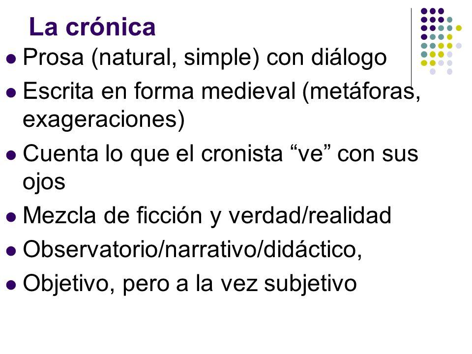 La crónica Prosa (natural, simple) con diálogo Escrita en forma medieval (metáforas, exageraciones) Cuenta lo que el cronista ve con sus ojos Mezcla d