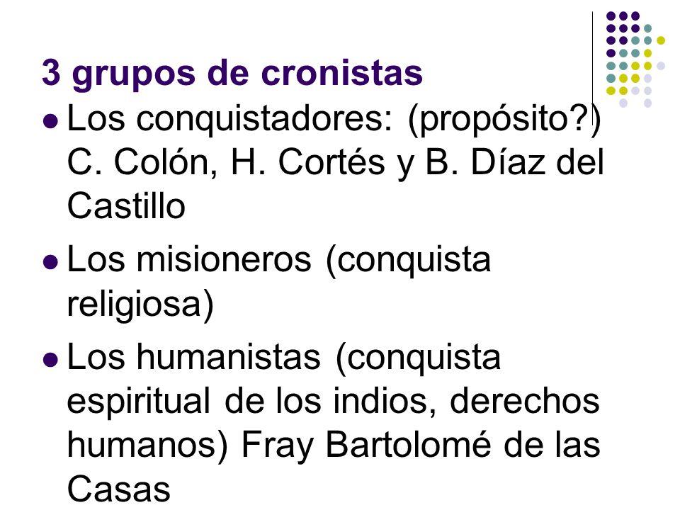 3 grupos de cronistas Los conquistadores: (propósito?) C. Colón, H. Cortés y B. Díaz del Castillo Los misioneros (conquista religiosa) Los humanistas