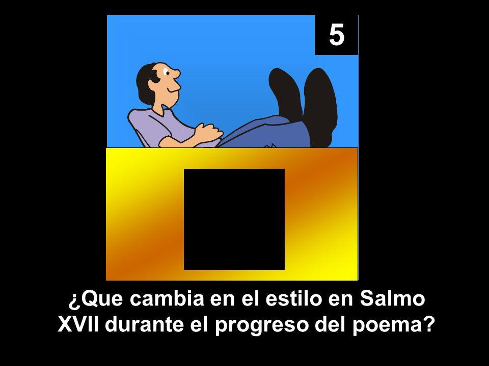 5 ¿Que cambia en el estilo en Salmo XVII durante el progreso del poema?
