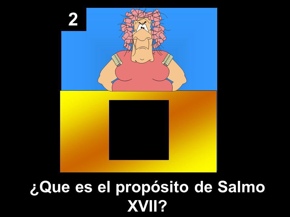 2 ¿Que es el propósito de Salmo XVII?