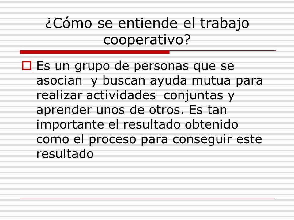 ¿Cómo se entiende el trabajo cooperativo? Es un grupo de personas que se asocian y buscan ayuda mutua para realizar actividades conjuntas y aprender u