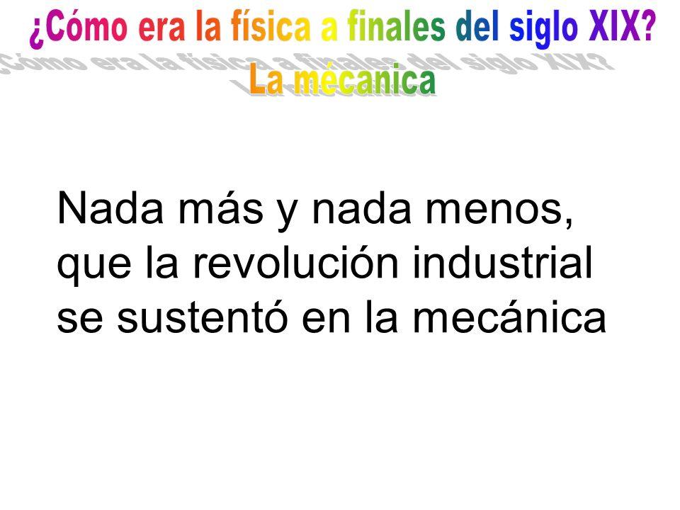 Nada más y nada menos, que la revolución industrial se sustentó en la mecánica